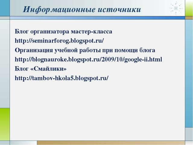 Информационные источники Блог организатора мастер-класса http://seminarforog....