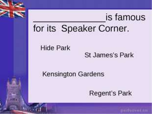 ______________is famous for its Speaker Corner. Hide Park St James's Park Ken