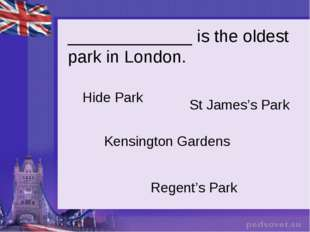 _____________ is the oldest park in London. Hide Park St James's Park Kensing