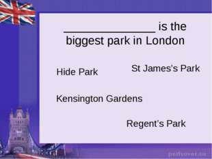 ______________ is the biggest park in London Hide Park St James's Park Kensin