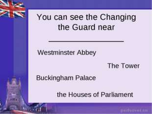 You can see the Changing the Guard near ________________ Westminster Abbey Th