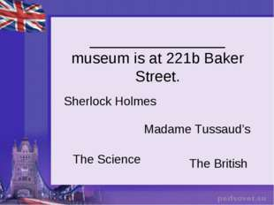 ________________ museum is at 221b Baker Street. Sherlock Holmes The British
