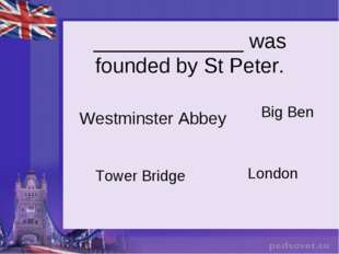 _____________ was founded by St Peter. Westminster Abbey Tower Bridge Big Ben