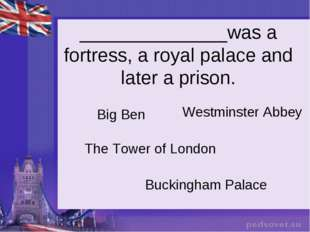 ______________was a fortress, a royal palace and later a prison. Big Ben The