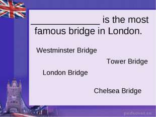 _____________ is the most famous bridge in London. Westminster Bridge Tower B