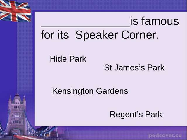 ______________is famous for its Speaker Corner. Hide Park St James's Park Ken...