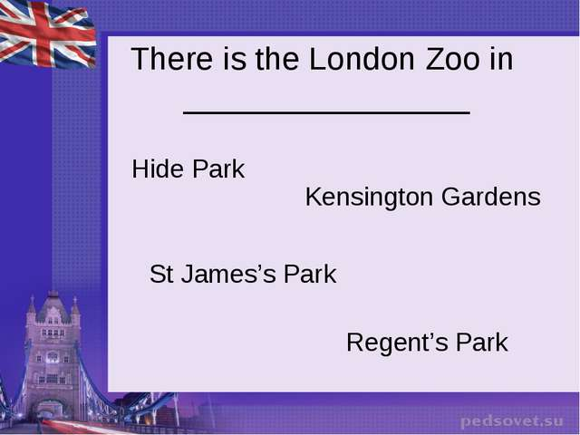 There is the London Zoo in ________________ Hide Park Kensington Gardens St J...