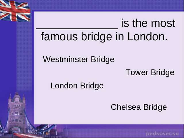 _____________ is the most famous bridge in London. Westminster Bridge Tower B...