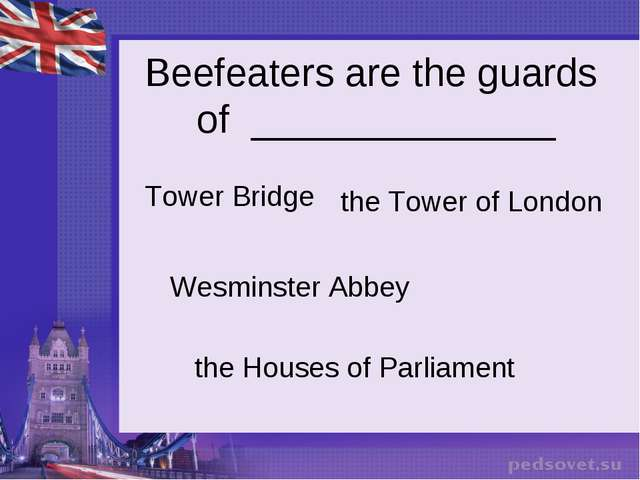 Beefeaters are the guards of ______________ Tower Bridge Wesminster Abbey the...