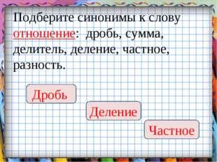 Подберите синонимы к слову отношение: дробь, сумма, делитель, деление, частно