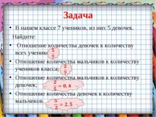 Задача В нашем классе 7 учеников, из них 5 девочек. Найдите: Отношение количе