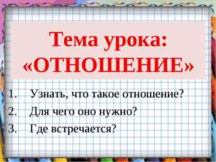 Тема урока: «ОТНОШЕНИЕ» Узнать, что такое отношение? Для чего оно нужно? Где