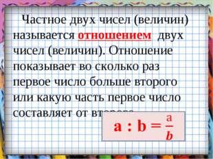 Частное двух чисел (величин) называется отношением двух чисел (величин). Отно