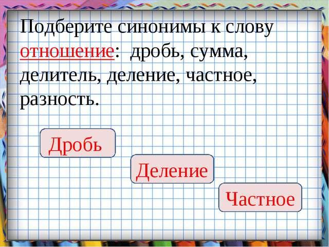 Подберите синонимы к слову отношение: дробь, сумма, делитель, деление, частно...