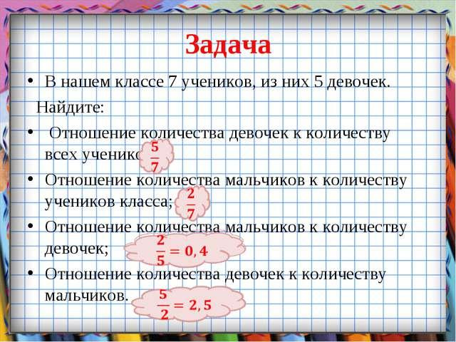 Задача В нашем классе 7 учеников, из них 5 девочек. Найдите: Отношение количе...