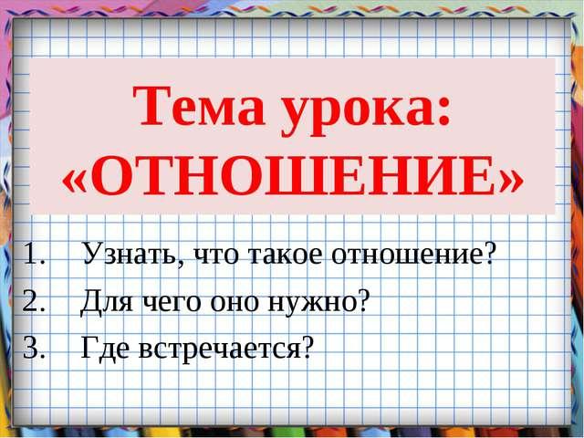Тема урока: «ОТНОШЕНИЕ» Узнать, что такое отношение? Для чего оно нужно? Где...