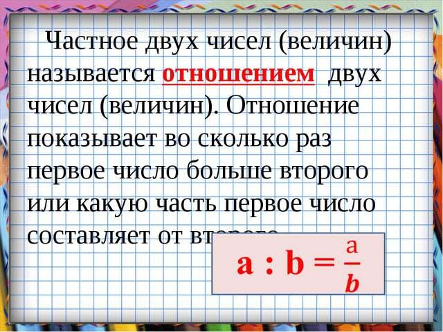 Частное двух чисел (величин) называется отношением двух чисел (величин). Отно...