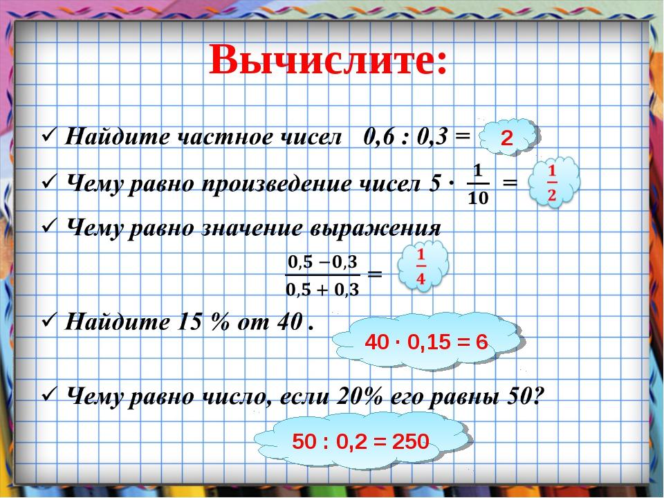 Вычислите: 2 40 ∙ 0,15 = 6 50 : 0,2 = 250