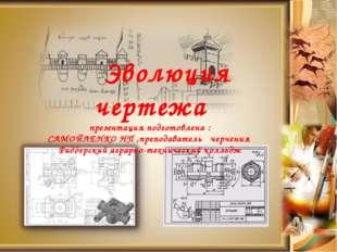 Эволюция чертежа презентация подготовлена : САМОЙЛЕНКО НП ,преподаватель чер