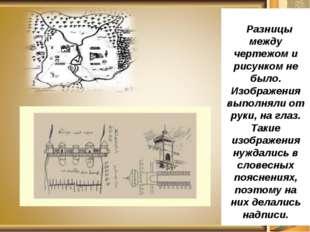 Разницы между чертежом и рисунком не было. Изображения выполняли от руки, на