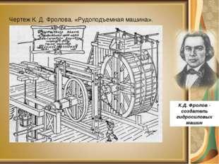 Чертеж К. Д. Фролова. «Рудоподъемная машина». К.Д. Фролов - создатель гидрос
