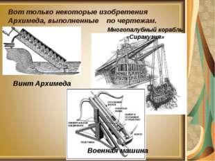 Вот только некоторые изобретения Архимеда, выполненные по чертежам. Винт Архи