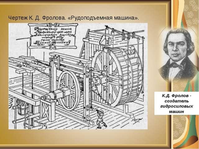 Чертеж К. Д. Фролова. «Рудоподъемная машина». К.Д. Фролов - создатель гидрос...
