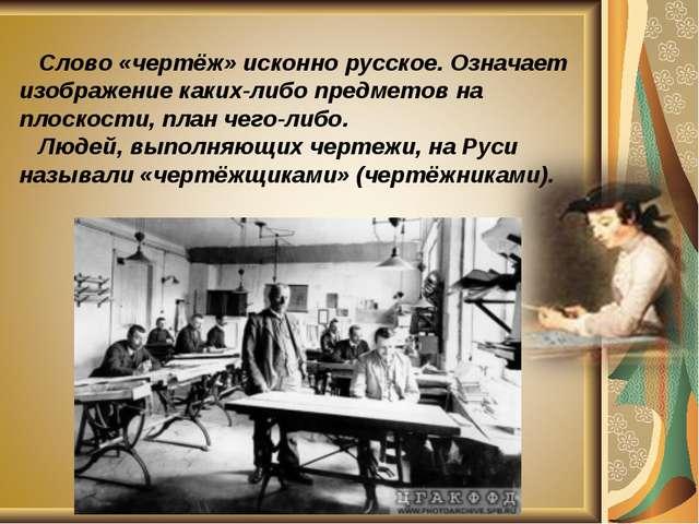 Слово «чертёж» исконно русское. Означает изображение каких-либо предметов на...