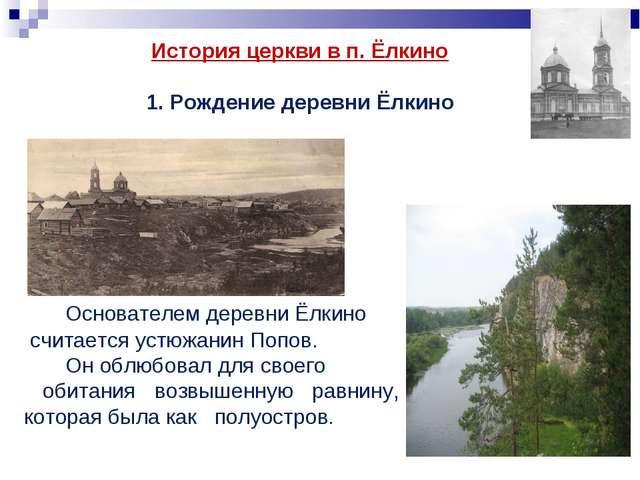 Основателем деревни Ёлкино считается устюжанин Попов. Он облюбовал для своег...