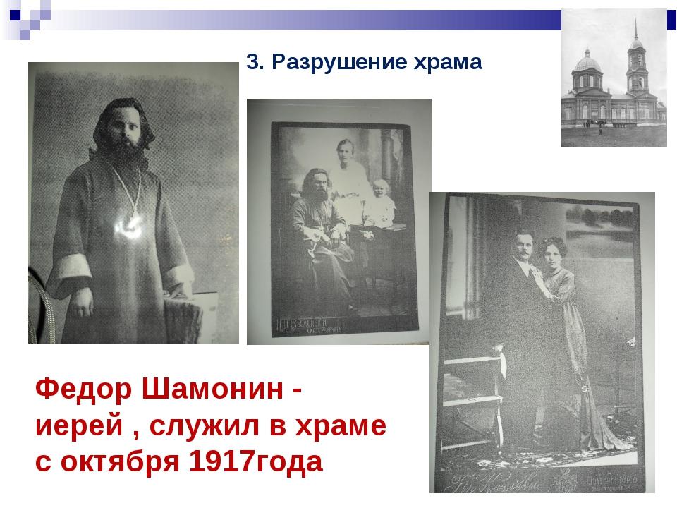 Федор Шамонин - иерей , служил в храме с октября 1917года 3. Разрушение храма