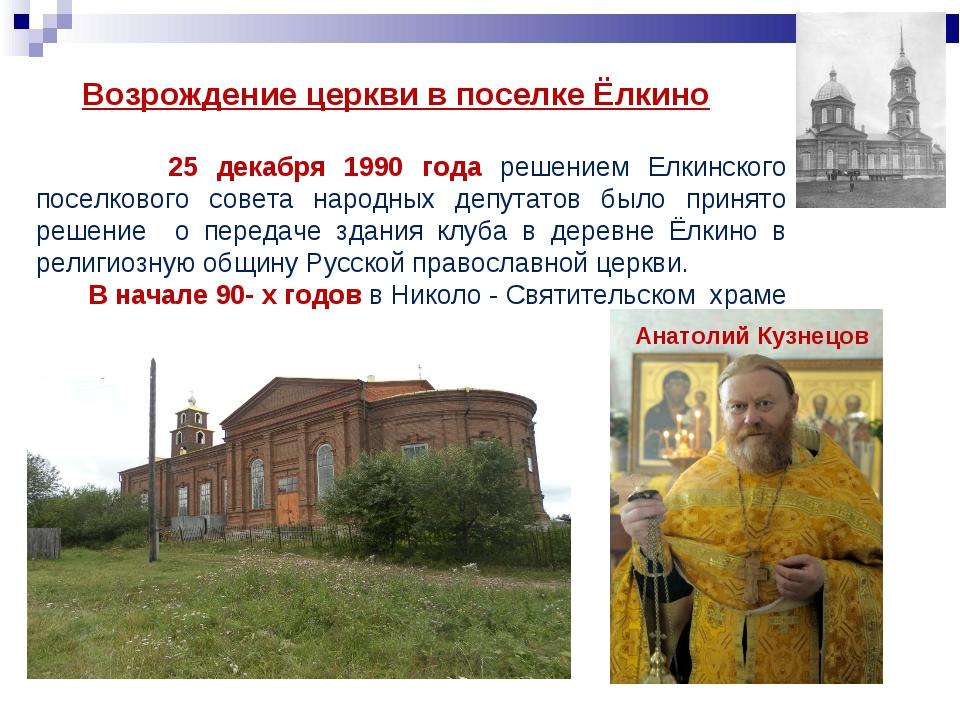 Возрождение церкви в поселке Ёлкино 25 декабря 1990 года решением Елкинского...