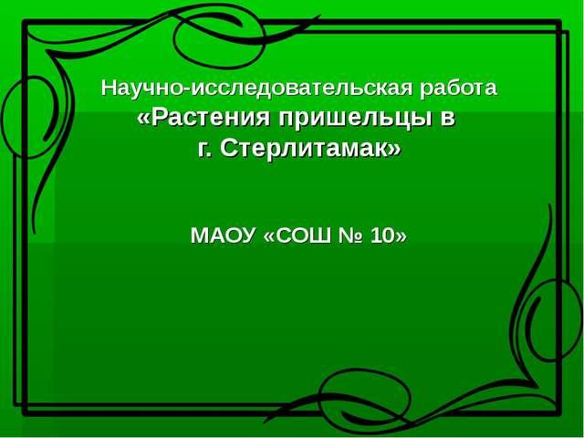 Научно-исследовательская работа «Растения пришельцы в г. Стерлитамак» МАОУ «...
