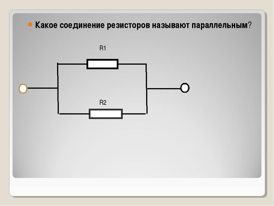 Какое соединение резисторов называют параллельным? R1 R2