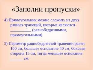 «Заполни пропуски» 4) Прямоугольник можно сложить из двух равных трапеций, ко