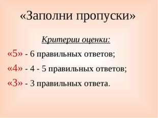 «Заполни пропуски» Критерии оценки: «5» - 6 правильных ответов; «4» - 4 - 5 п
