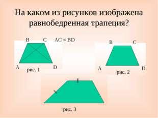 На каком из рисунков изображена равнобедренная трапеция? A B C D AC = BD рис.