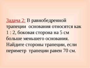 Задача 2: В равнобедренной трапеции основания относятся как 1 : 2, боковая ст