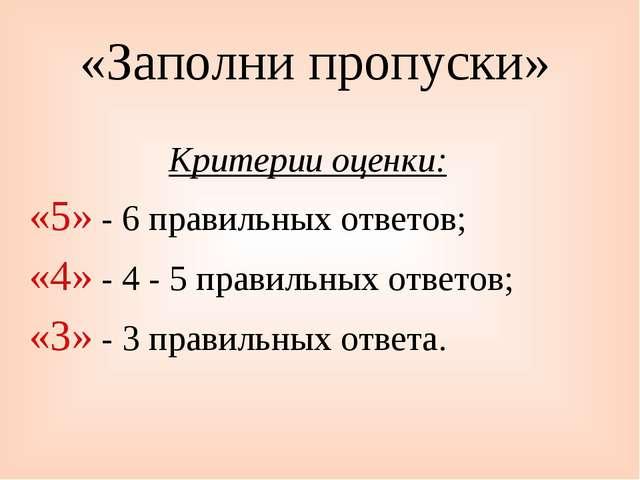 «Заполни пропуски» Критерии оценки: «5» - 6 правильных ответов; «4» - 4 - 5 п...
