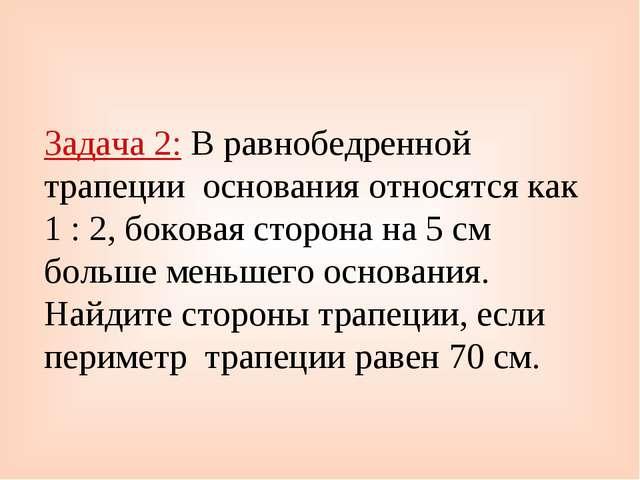Задача 2: В равнобедренной трапеции основания относятся как 1 : 2, боковая ст...