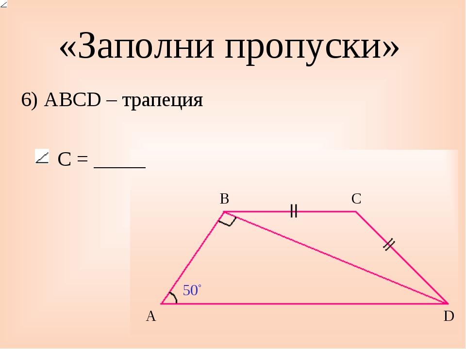«Заполни пропуски» 6) ABCD – трапеция С = _____ 50◦ A B C D
