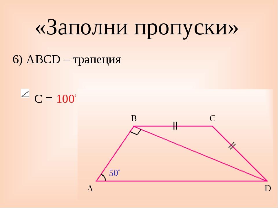 «Заполни пропуски» 6) ABCD – трапеция С = 100◦ 50◦ A B C D