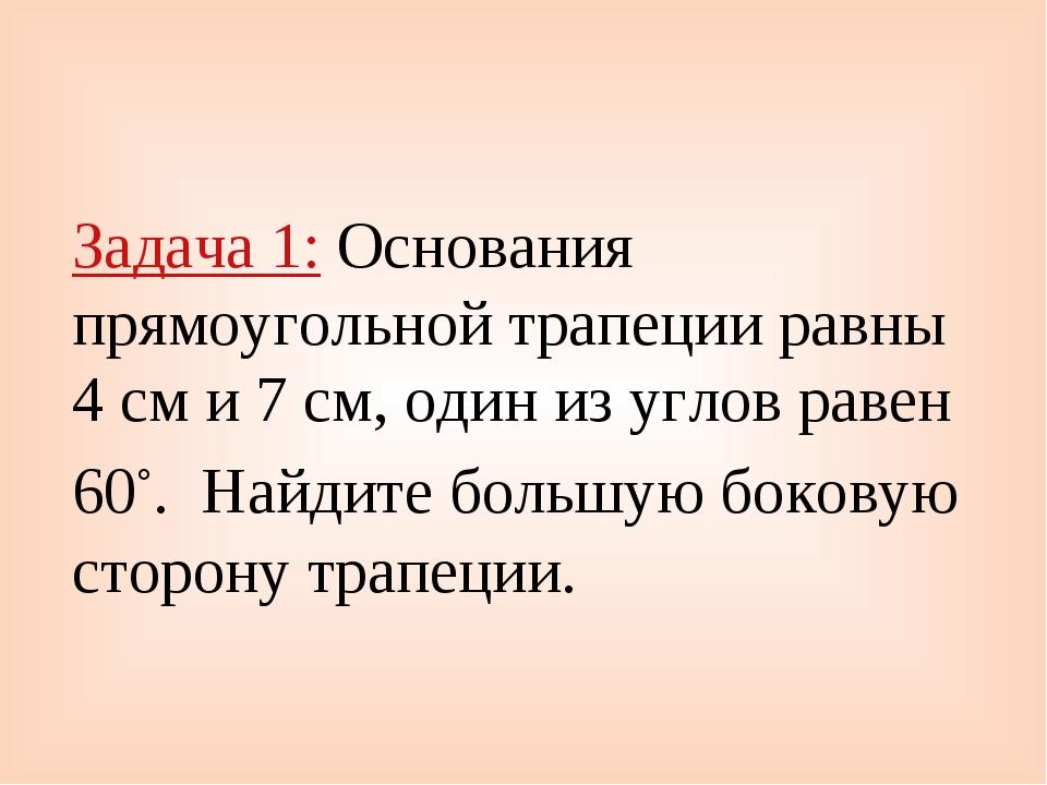 Задача 1: Основания прямоугольной трапеции равны 4 см и 7 см, один из углов р...