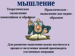 Теоретическое -мышление понятийное и образное Практическое - мышление наглядн