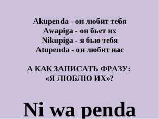 Akupenda - он любит тебя Awapiga - он бьет их Nikupiga - я бью тебя Atupenda