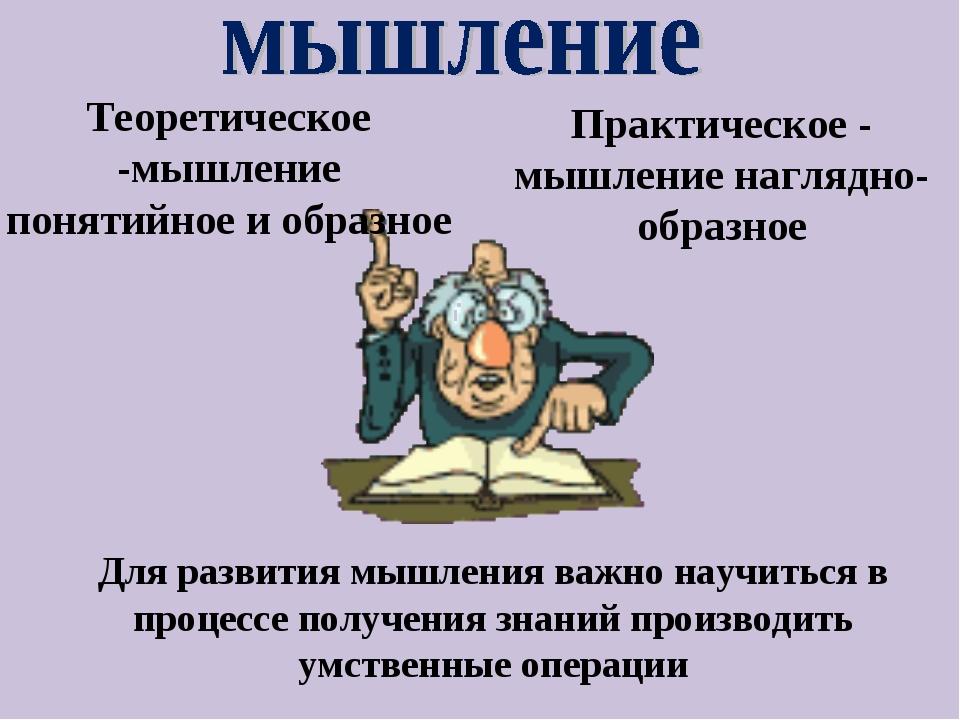 Теоретическое -мышление понятийное и образное Практическое - мышление наглядн...