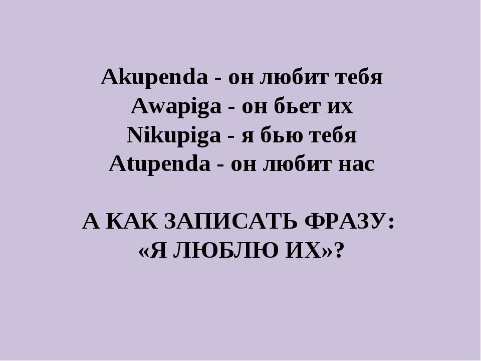 Akupenda - он любит тебя Awapiga - он бьет их Nikupiga - я бью тебя Atupenda...