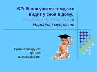 «Ребёнок учится тому, что видит у себя в дому. Родители пример тому» Народная