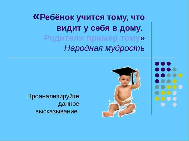 «Ребёнок учится тому, что видит у себя в дому. Родители пример тому» Народная...