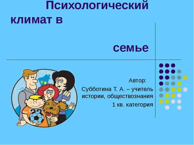 Психологический климат в семье Автор: Субботина Т. А. – учитель истории, обще...