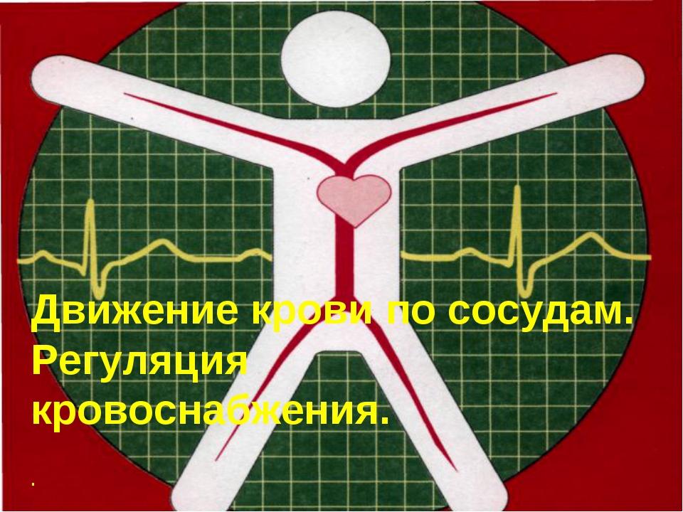 Движение крови по сосудам. Регуляция кровоснабжения. .